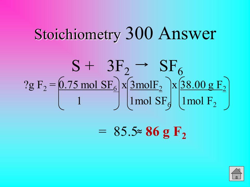 Stoichiometry Stoichiometry 300 Answer S + 3F 2 SF 6 ?g F 2 = 0.75 mol SF 6 x 3molF 2 x 38.00 g F 2 1 1mol SF 6 1mol F 2 = 85.5 86 g F 2