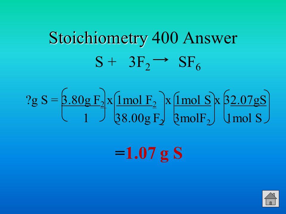 Stoichiometry Stoichiometry 400 Answer S + 3F 2 SF 6 ?g S = 3.80g F 2 x 1mol F 2 x 1mol S x 32.07gS 1 38.00g F 2 3molF 2 1mol S =1.07 g S