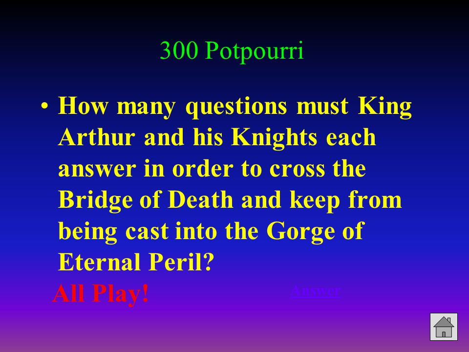 300 Potpourri How many questions must King Arthur and his Knights each answer in order to cross the Bridge of Death and keep from being cast into the Gorge of Eternal Peril.