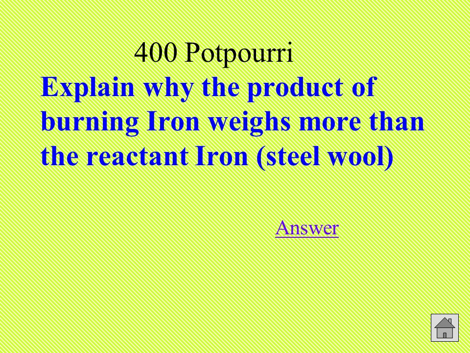 400 Potpourri Explain why the product of burning Iron weighs more than the reactant Iron (steel wool) Answer Answer