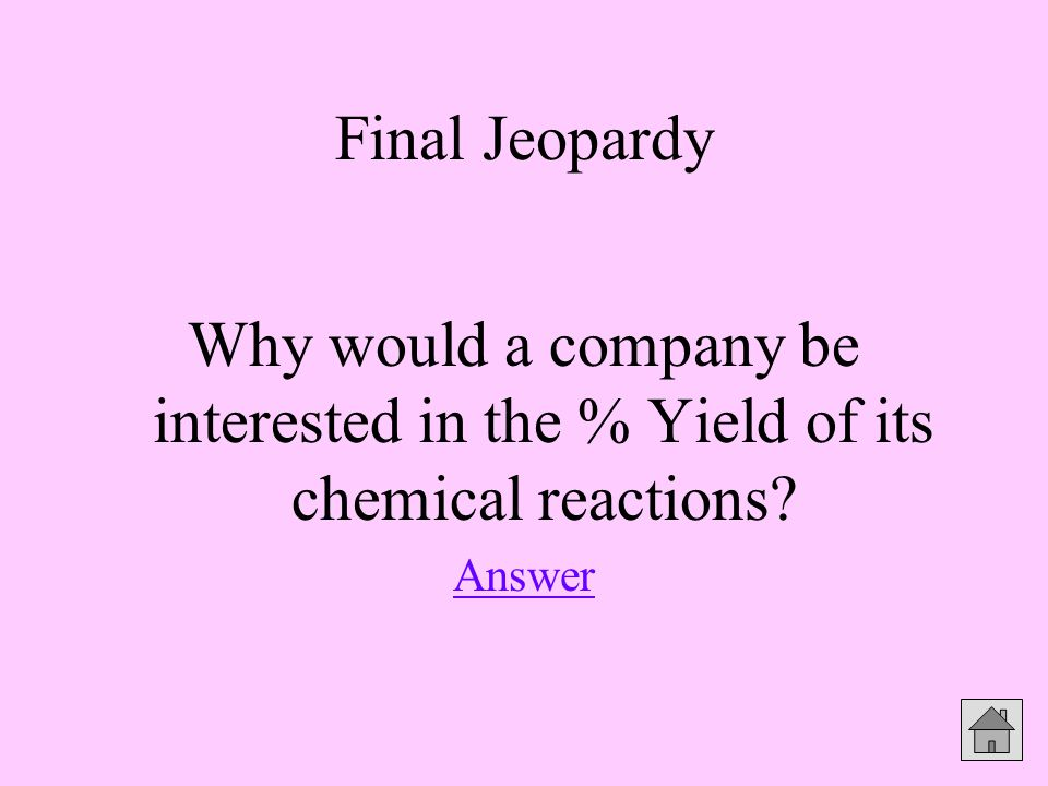 Final Jeopardy Why would a company be interested in the % Yield of its chemical reactions Answer