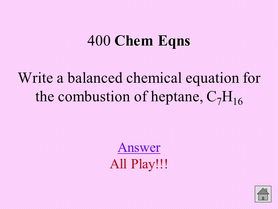 Chem Eqns 400 Chem Eqns Write a balanced chemical equation for the combustion of heptane, C 7 H 16 Answer All Play!!.