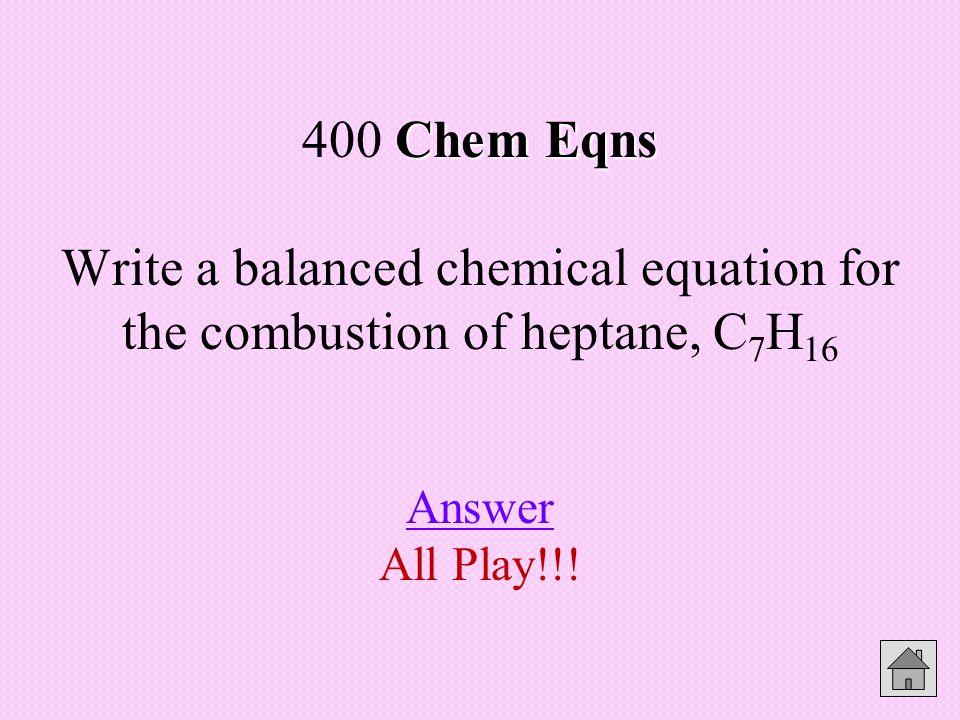 Chem Eqns Chem Eqns 400 Answer 1C 7 H 16 + 11O 2 7CO 2 + 8H 2 O