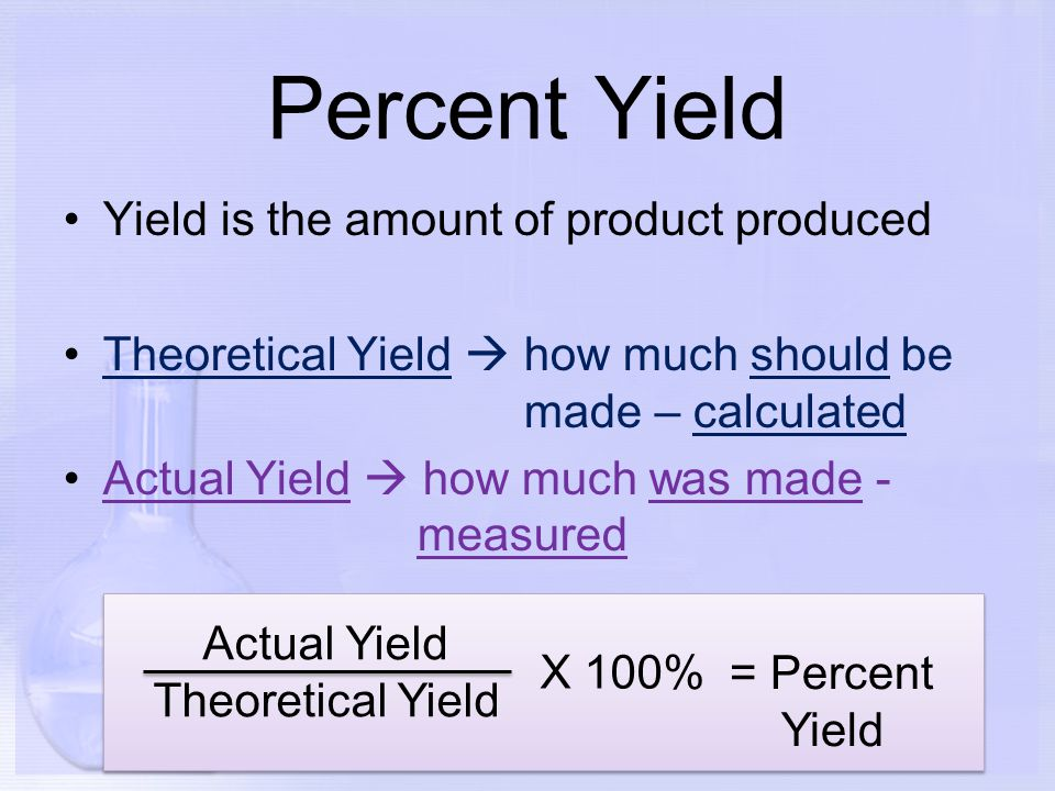 Percent Yield Yield is the amount of product produced Theoretical Yield  how much should be made – calculated Actual Yield  how much was made - meas