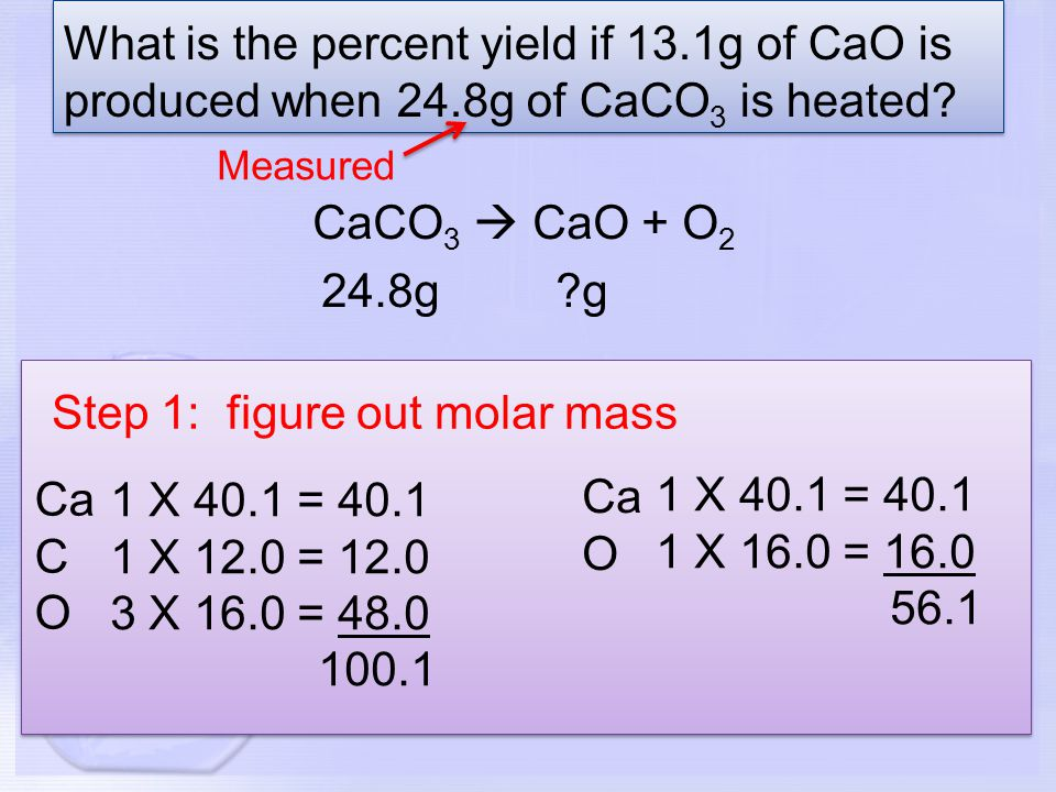 Step 2: figure out how many moles you have 24.8g CaCO 3 X 1 mol CaCO 3 100.1g CaCO 3 =.248 mol CaCO 3.248 mol CaCO 3 X 1 mol CaO 1 mol CaCO 3 =.248 mol CaO