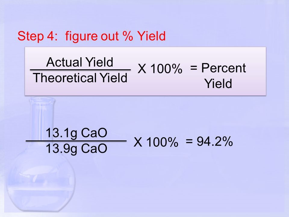 Step 4: figure out % Yield Actual Yield Theoretical Yield X 100% = Percent Yield 13.1g CaO 13.9g CaO X 100% = 94.2%