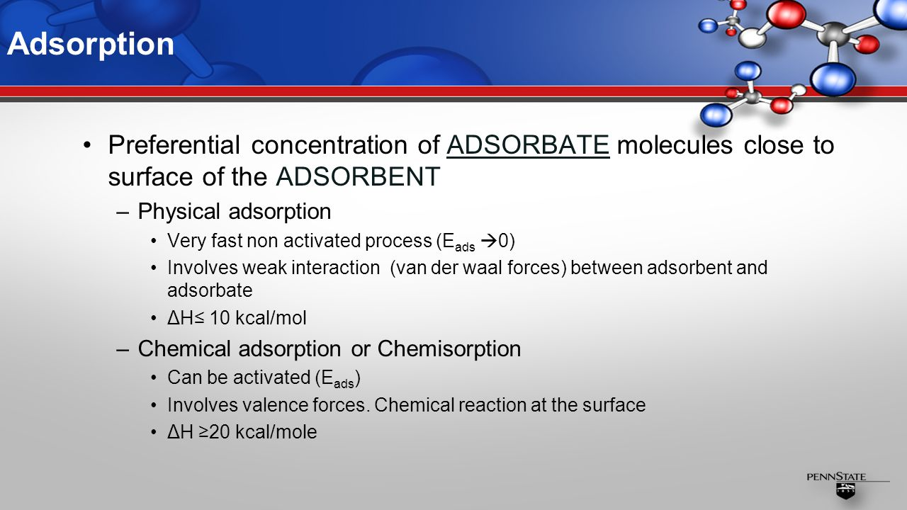 Adsorption Preferential concentration of ADSORBATE molecules close to surface of the ADSORBENT –Physical adsorption Very fast non activated process (E ads  0) Involves weak interaction (van der waal forces) between adsorbent and adsorbate ΔH≤ 10 kcal/mol –Chemical adsorption or Chemisorption Can be activated (E ads ) Involves valence forces.