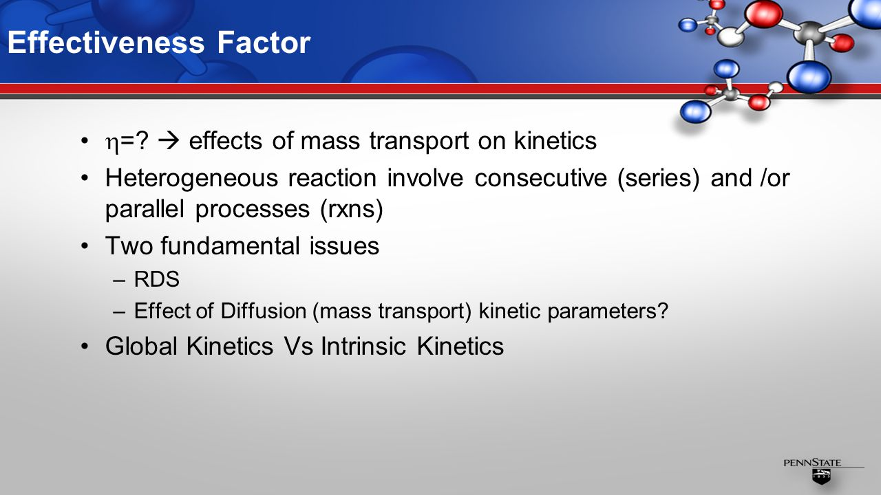 Effectiveness Factor  =?  effects of mass transport on kinetics Heterogeneous reaction involve consecutive (series) and /or parallel processes (rxns