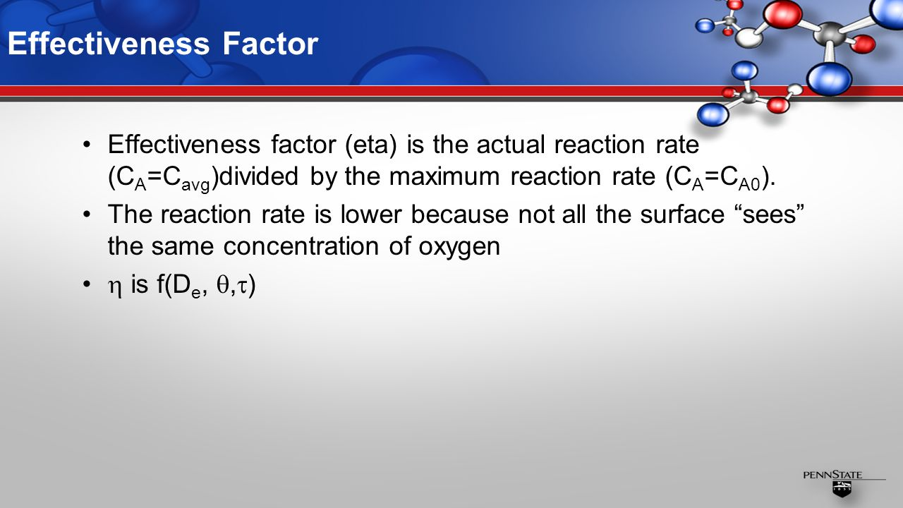 Effectiveness Factor Effectiveness factor (eta) is the actual reaction rate (C A =C avg )divided by the maximum reaction rate (C A =C A0 ).
