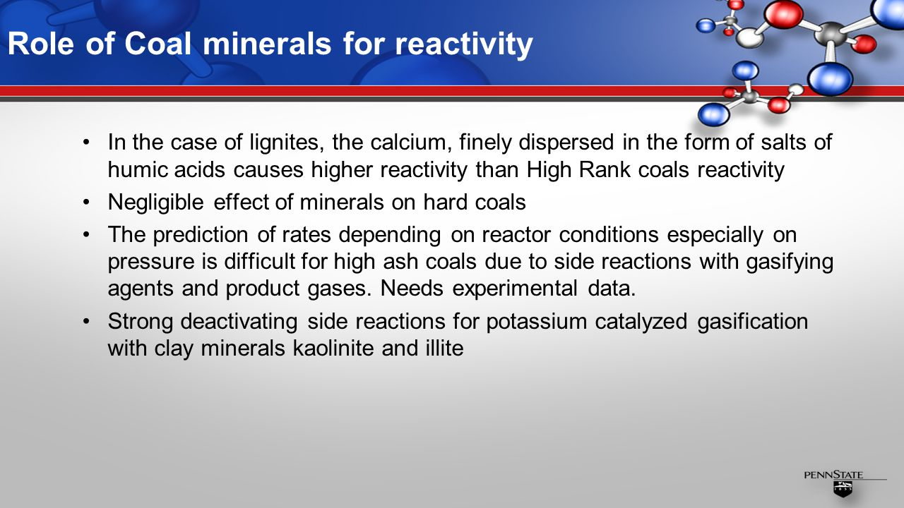 Role of Coal minerals for reactivity In the case of lignites, the calcium, finely dispersed in the form of salts of humic acids causes higher reactivity than High Rank coals reactivity Negligible effect of minerals on hard coals The prediction of rates depending on reactor conditions especially on pressure is difficult for high ash coals due to side reactions with gasifying agents and product gases.