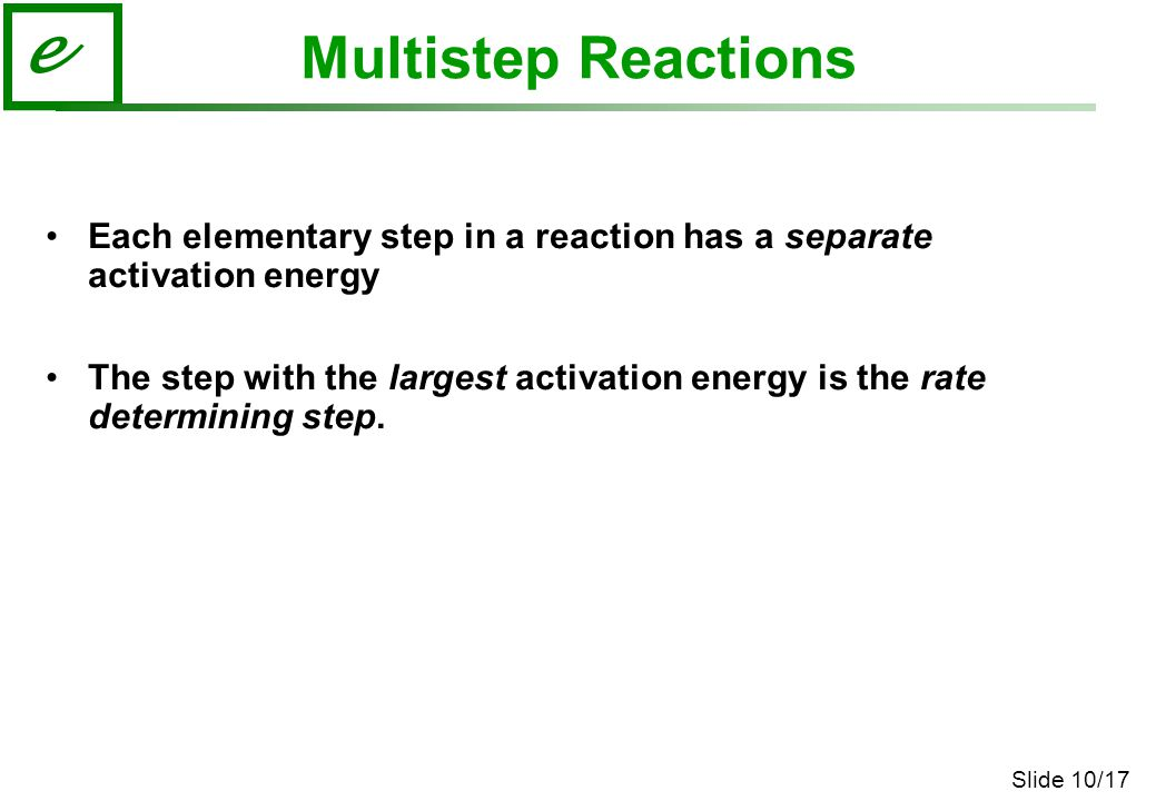 Slide 10/17 e Multistep Reactions Each elementary step in a reaction has a separate activation energy The step with the largest activation energy is the rate determining step.