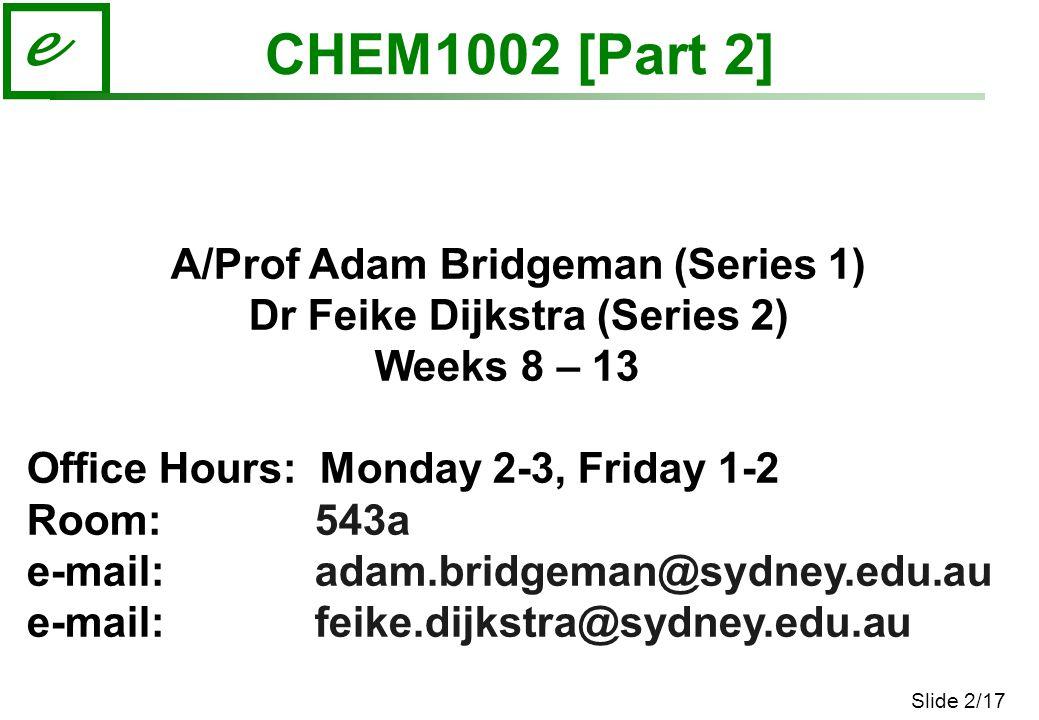 Slide 2/17 e CHEM1002 [Part 2] A/Prof Adam Bridgeman (Series 1) Dr Feike Dijkstra (Series 2) Weeks 8 – 13 Office Hours: Monday 2-3, Friday 1-2 Room: 543a e-mail: adam.bridgeman@sydney.edu.au e-mail: feike.dijkstra@sydney.edu.au