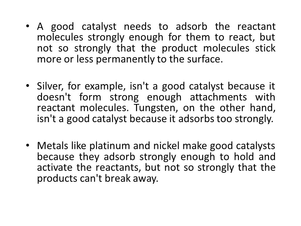 A good catalyst needs to adsorb the reactant molecules strongly enough for them to react, but not so strongly that the product molecules stick more or less permanently to the surface.
