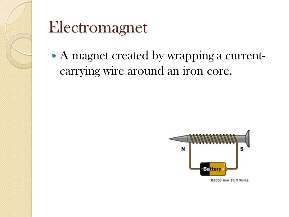 Electromagnet A magnet created by wrapping a current- carrying wire around an iron core.
