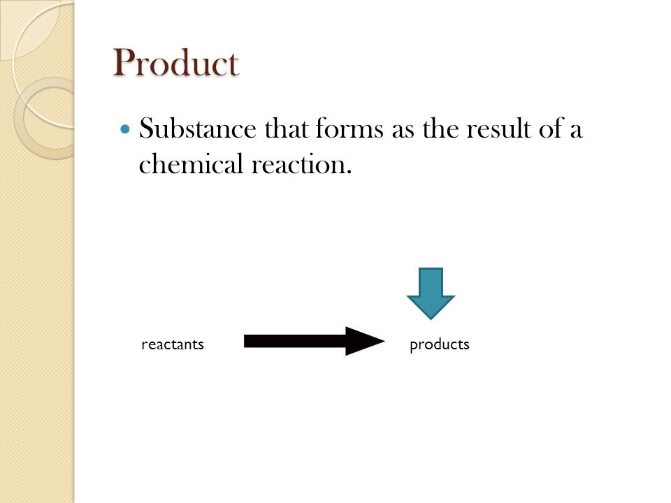 Product Substance that forms as the result of a chemical reaction. reactantsproducts