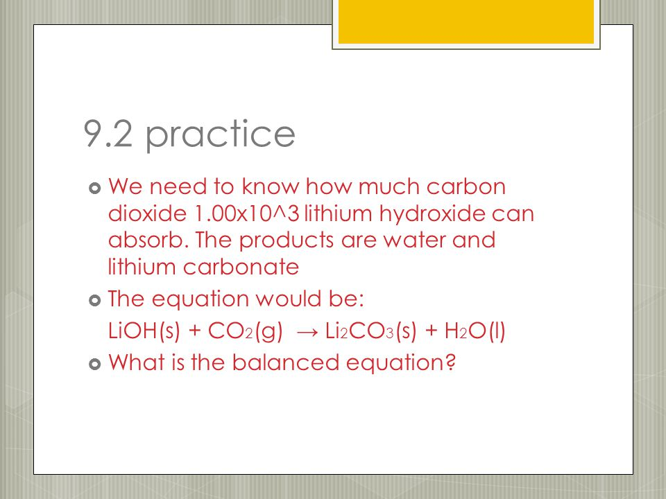 9.2 practice  We need to know how much carbon dioxide 1.00x10^3 lithium hydroxide can absorb. The products are water and lithium carbonate  The equa