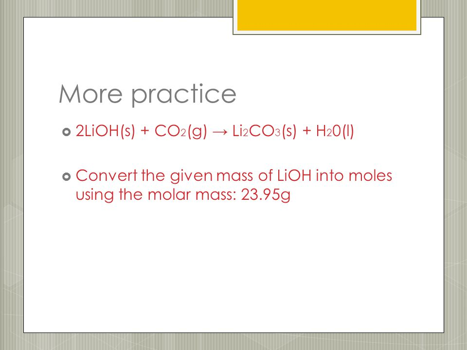 More practice  2LiOH(s) + CO 2 (g) → Li 2 CO 3 (s) + H 2 0(l)  Convert the given mass of LiOH into moles using the molar mass: 23.95g
