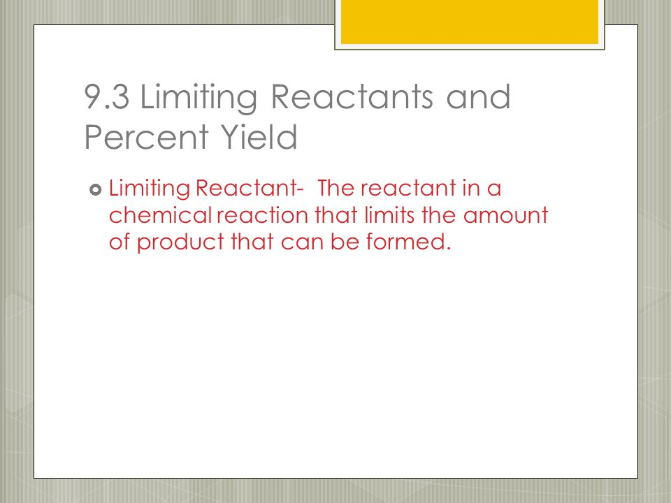 9.3 Limiting Reactants and Percent Yield  Limiting Reactant- The reactant in a chemical reaction that limits the amount of product that can be formed.