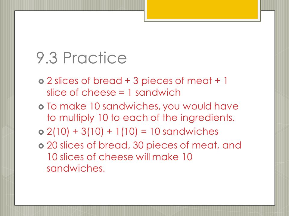 9.3 Practice  2 slices of bread + 3 pieces of meat + 1 slice of cheese = 1 sandwich  To make 10 sandwiches, you would have to multiply 10 to each of the ingredients.