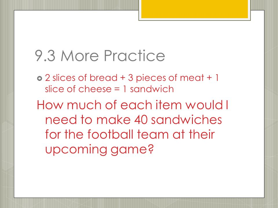 9.3 More Practice  2 slices of bread + 3 pieces of meat + 1 slice of cheese = 1 sandwich How much of each item would I need to make 40 sandwiches for the football team at their upcoming game?