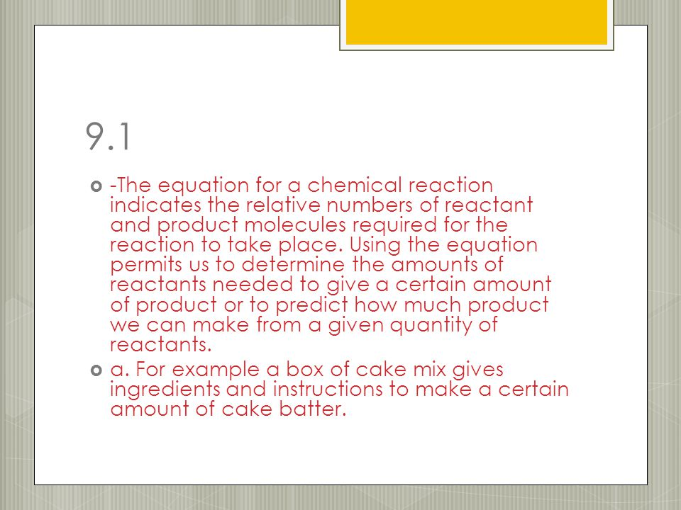 9.1  -The equation for a chemical reaction indicates the relative numbers of reactant and product molecules required for the reaction to take place.