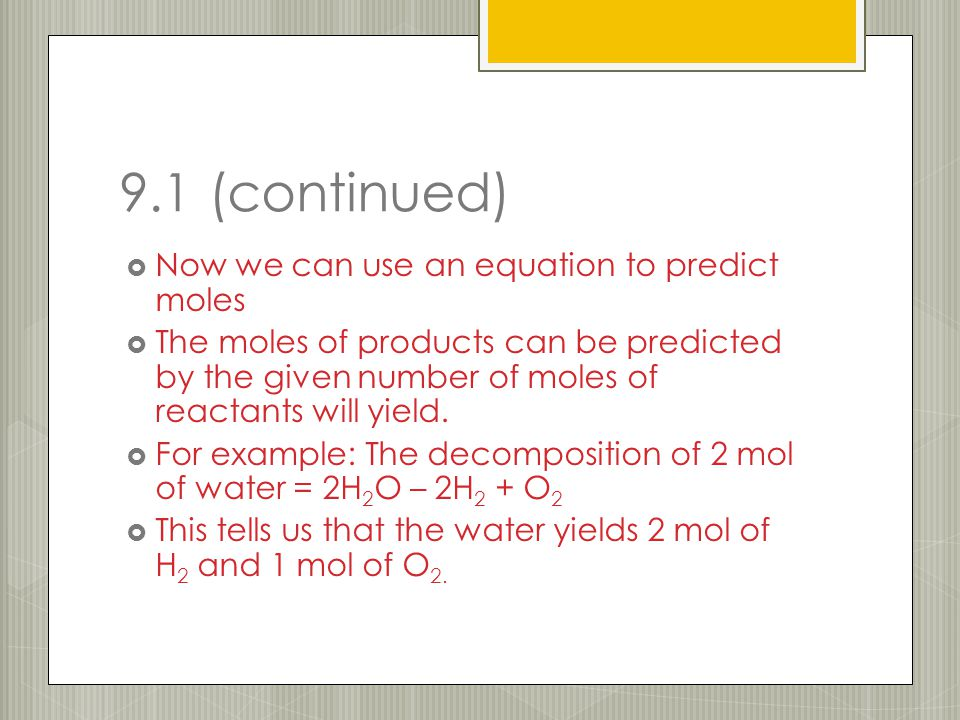 9.1 (continued)  Now we can use an equation to predict moles  The moles of products can be predicted by the given number of moles of reactants will yield.