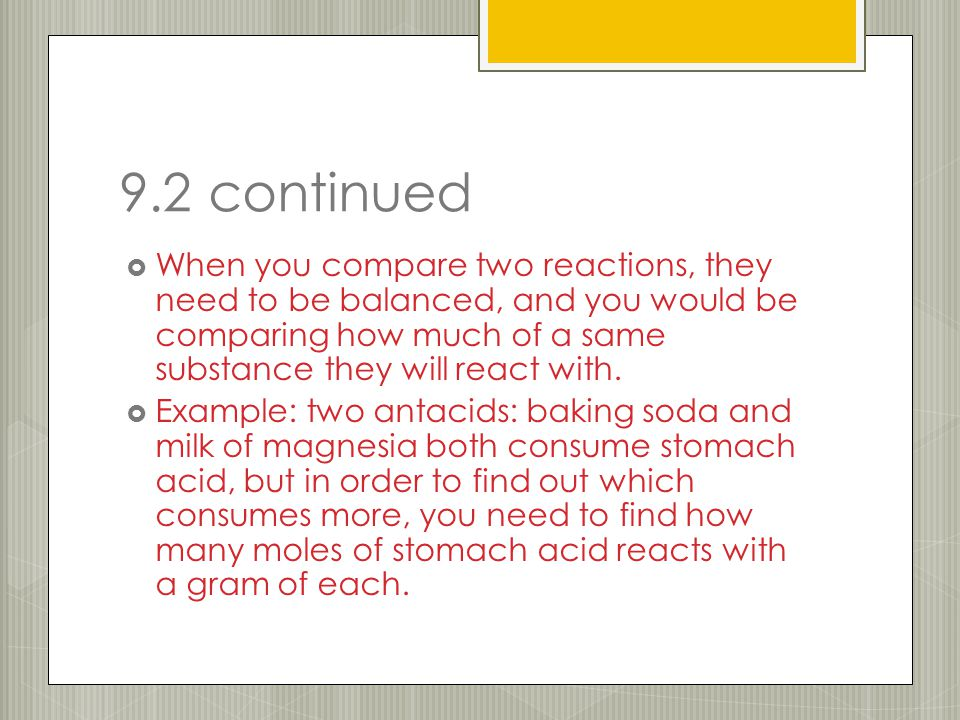 9.2 continued  When you compare two reactions, they need to be balanced, and you would be comparing how much of a same substance they will react with.