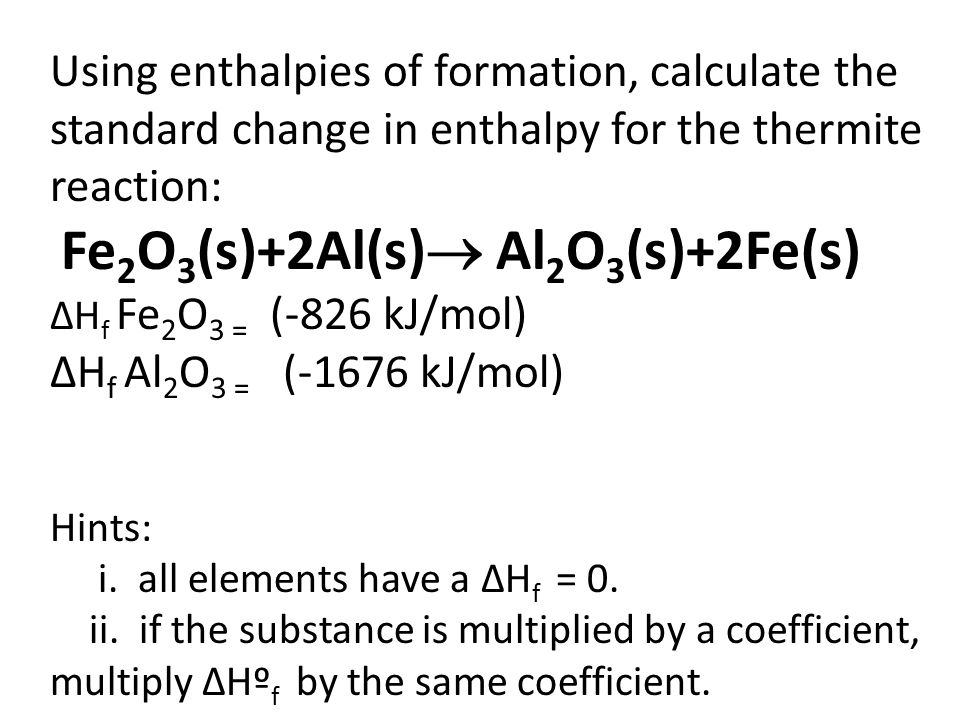 Using enthalpies of formation, calculate the standard change in enthalpy for the thermite reaction: Fe 2 O 3 (s)+2Al(s)  Al 2 O 3 (s)+2Fe(s) ΔH f Fe 2 O 3 = (-826 kJ/mol) ΔH f Al 2 O 3 = (-1676 kJ/mol) Hints: i.