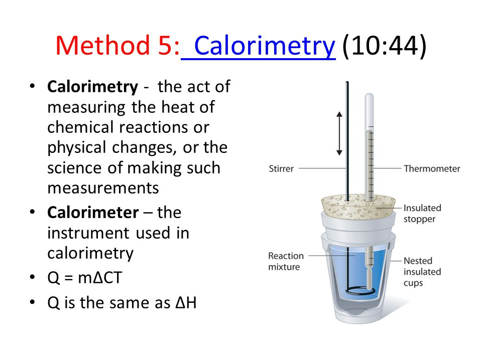 Method 5: Calorimetry (10:44) Calorimetry Calorimetry - the act of measuring the heat of chemical reactions or physical changes, or the science of making such measurements Calorimeter – the instrument used in calorimetry Q = mΔCT Q is the same as ΔH