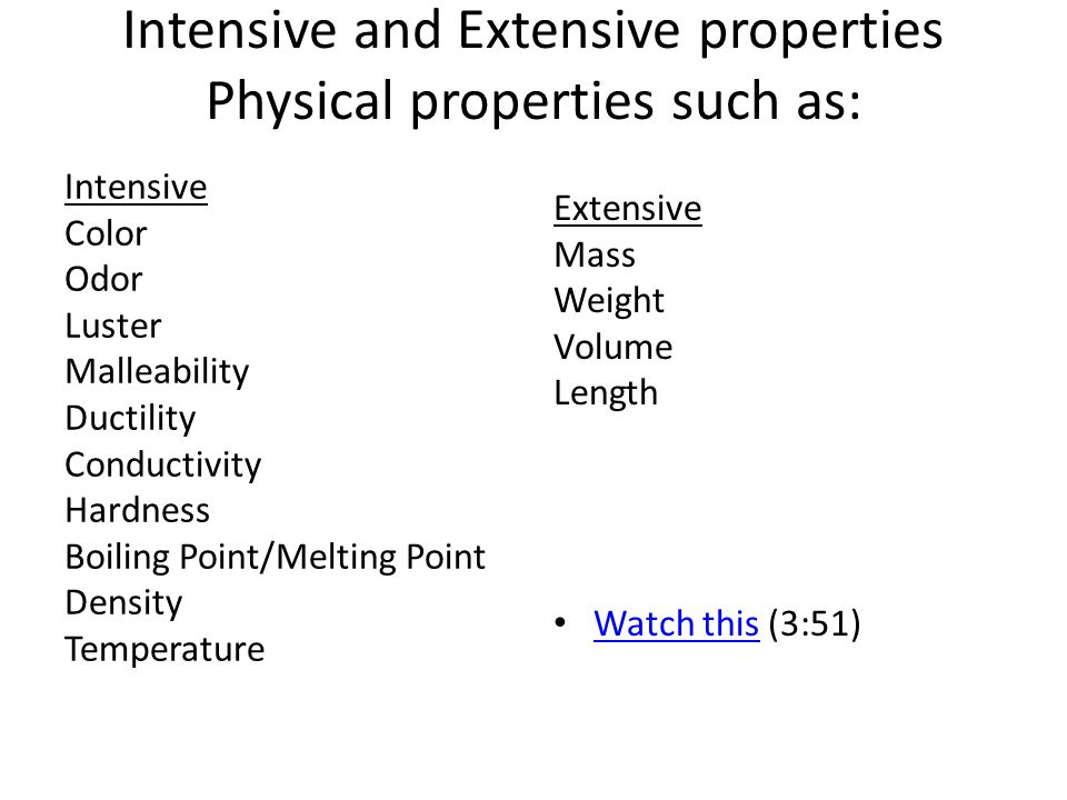 Intensive and Extensive properties Physical properties such as: Intensive Color Odor Luster Malleability Ductility Conductivity Hardness Boiling Point/Melting Point Density Temperature Extensive Mass Weight Volume Length Watch this (3:51) Watch this