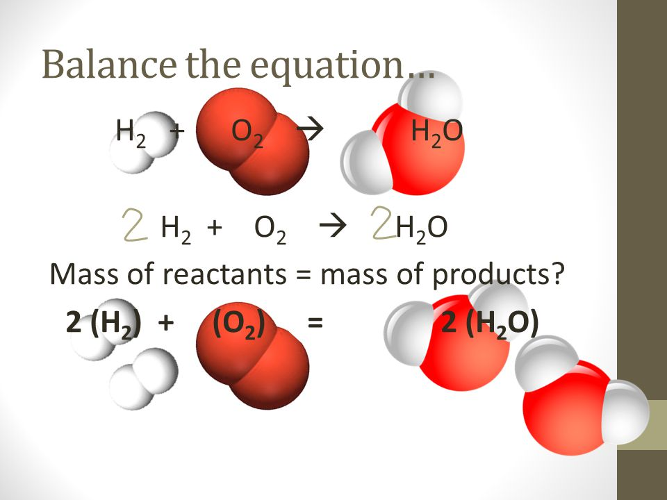 Balance the equation… H 2 + O 2  H 2 O Mass of reactants = mass of products.