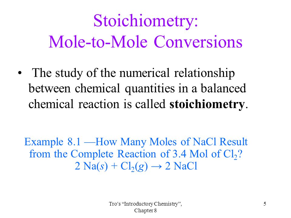 5Tro s Introductory Chemistry , Chapter 8 Stoichiometry: Mole-to-Mole Conversions The study of the numerical relationship between chemical quantities in a balanced chemical reaction is called stoichiometry.