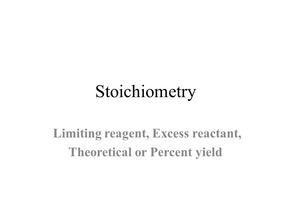 Stoichiometry Limiting reagent, Excess reactant, Theoretical or Percent yield