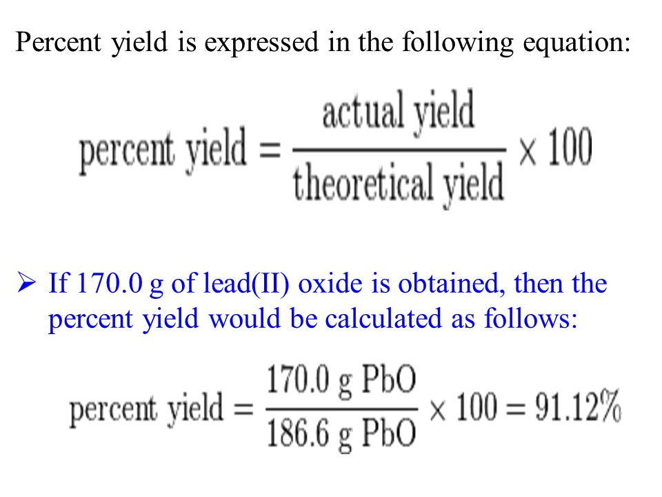 Percent yield is expressed in the following equation:  If 170.0 g of lead(II) oxide is obtained, then the percent yield would be calculated as follow