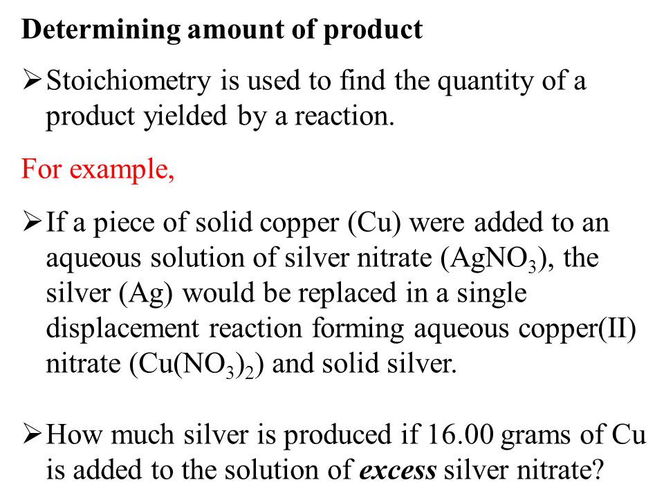 Determining amount of product  Stoichiometry is used to find the quantity of a product yielded by a reaction. For example,  If a piece of solid copp