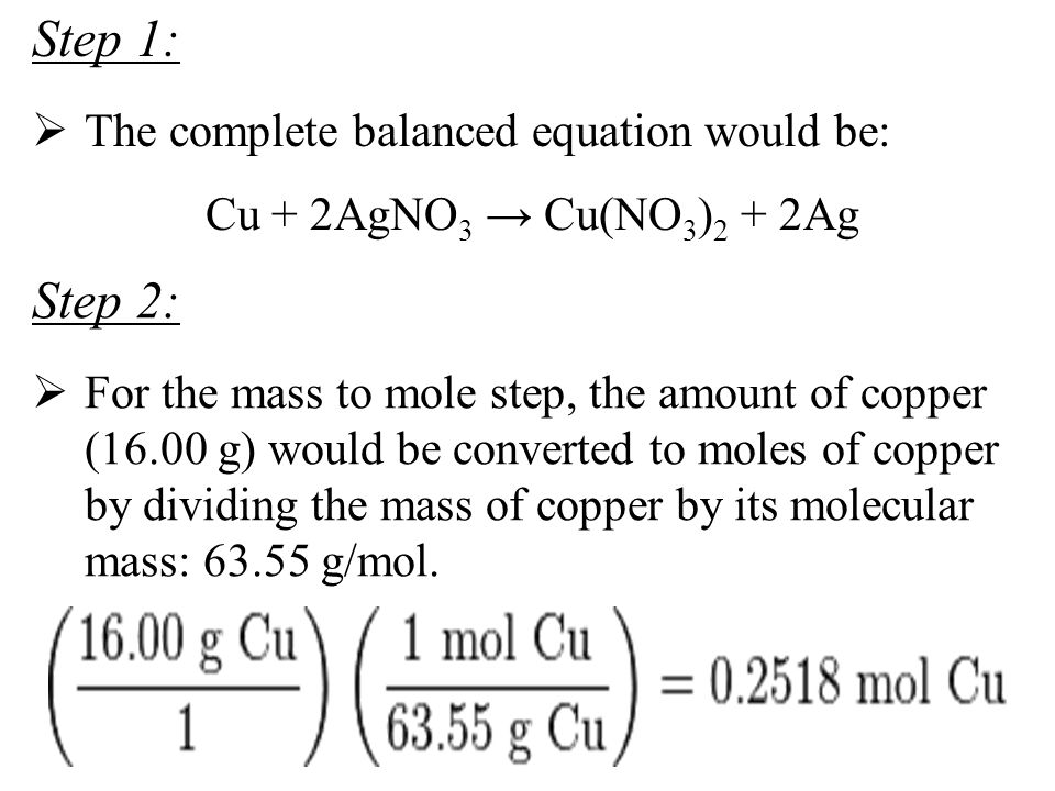 Step 1:  The complete balanced equation would be: Cu + 2AgNO 3 → Cu(NO 3 ) 2 + 2Ag Step 2:  For the mass to mole step, the amount of copper (16.00 g