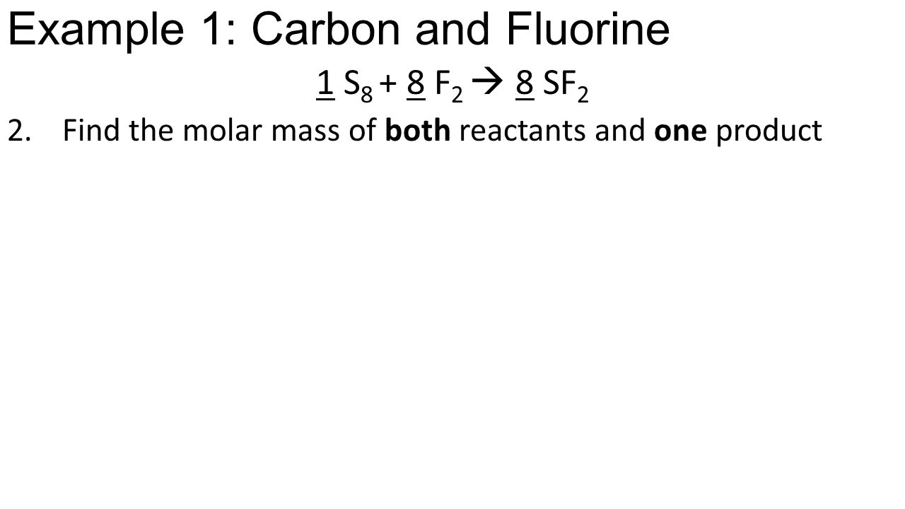 Example 1: Carbon and Fluorine 1 S 8 + 8 F 2  8 SF 2 2.Find the molar mass of both reactants and one product