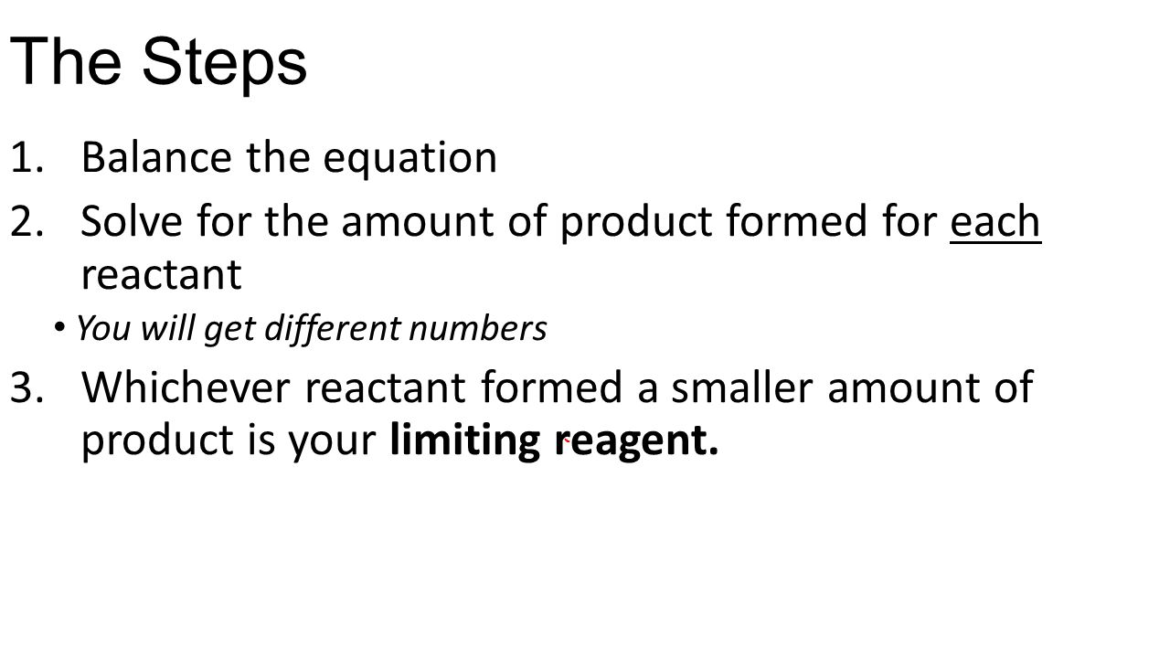 The Steps 1.Balance the equation 2.Solve for the amount of product formed for each reactant You will get different numbers 3.Whichever reactant formed a smaller amount of product is your limiting reagent.