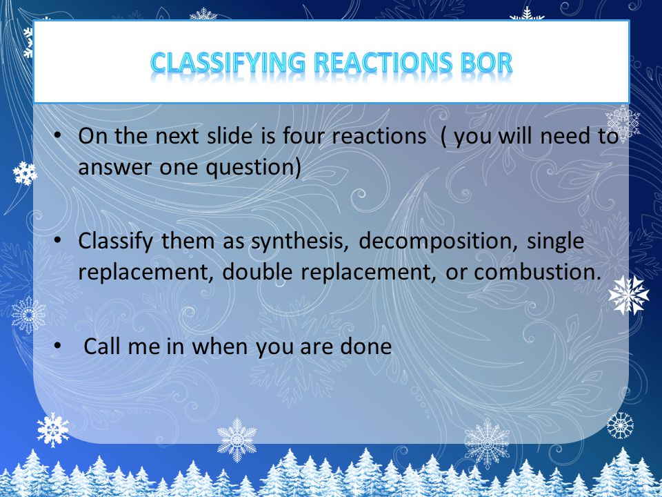 On the next slide is four reactions ( you will need to answer one question) Classify them as synthesis, decomposition, single replacement, double replacement, or combustion.