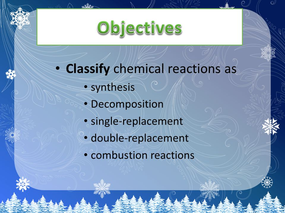 Classify chemical reactions as synthesis Decomposition single-replacement double-replacement combustion reactions