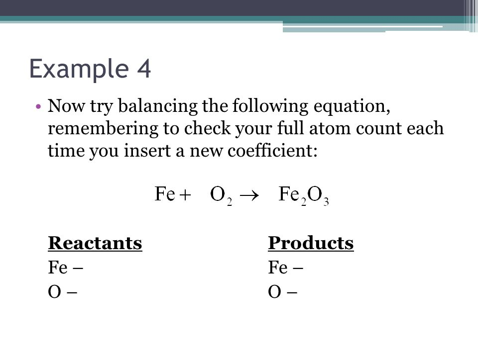 Example 4 Now try balancing the following equation, remembering to check your full atom count each time you insert a new coefficient: ReactantsProductsFe – O –