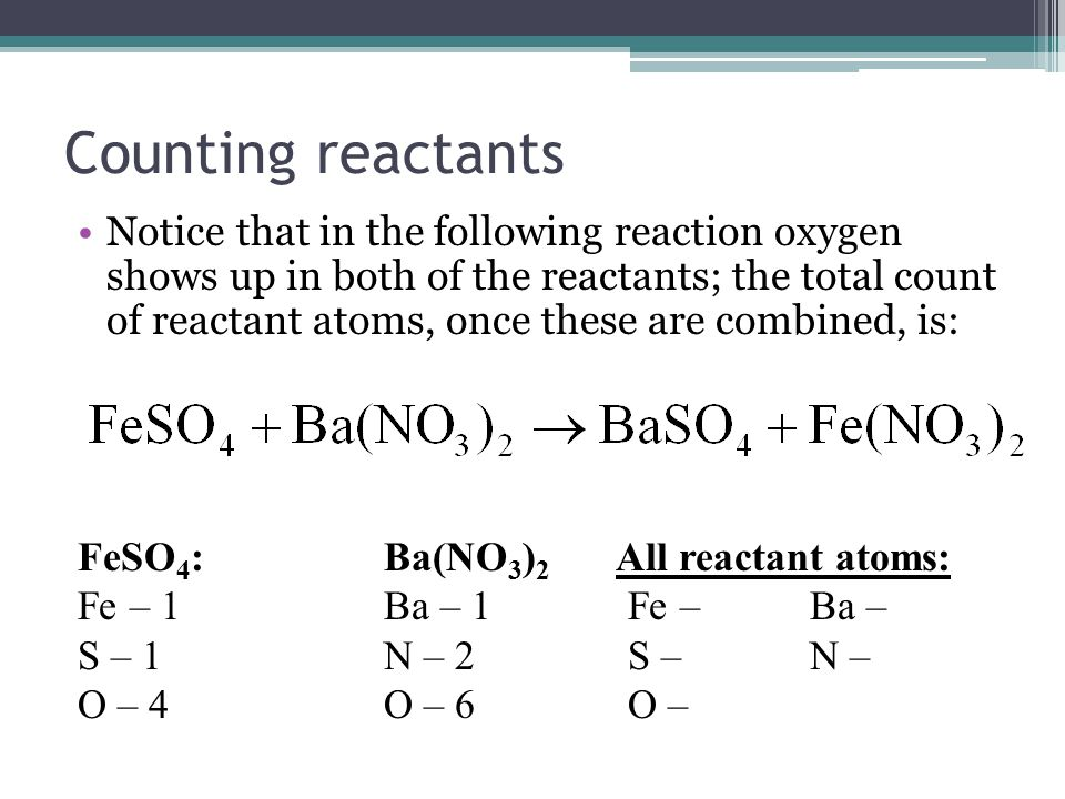 Counting reactants Notice that in the following reaction oxygen shows up in both of the reactants; the total count of reactant atoms, once these are combined, is: FeSO 4 :Ba(NO 3 ) 2 All reactant atoms: Fe – 1Ba – 1 Fe – Ba – S – 1N – 2 S – N – O – 4O – 6 O –