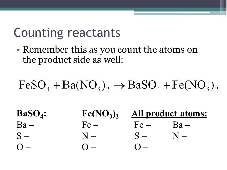 Counting reactants Remember this as you count the atoms on the product side as well: BaSO 4 :Fe(NO 3 ) 2 All product atoms: Ba – Fe – Fe – Ba – S – N – O – O – O –