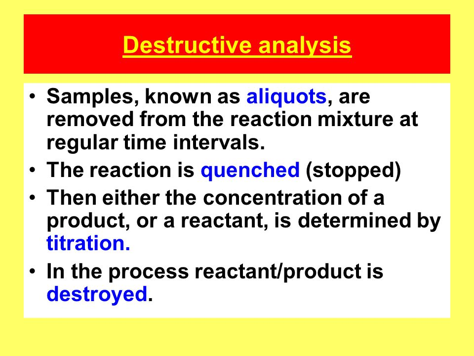 Destructive analysis Samples, known as aliquots, are removed from the reaction mixture at regular time intervals.