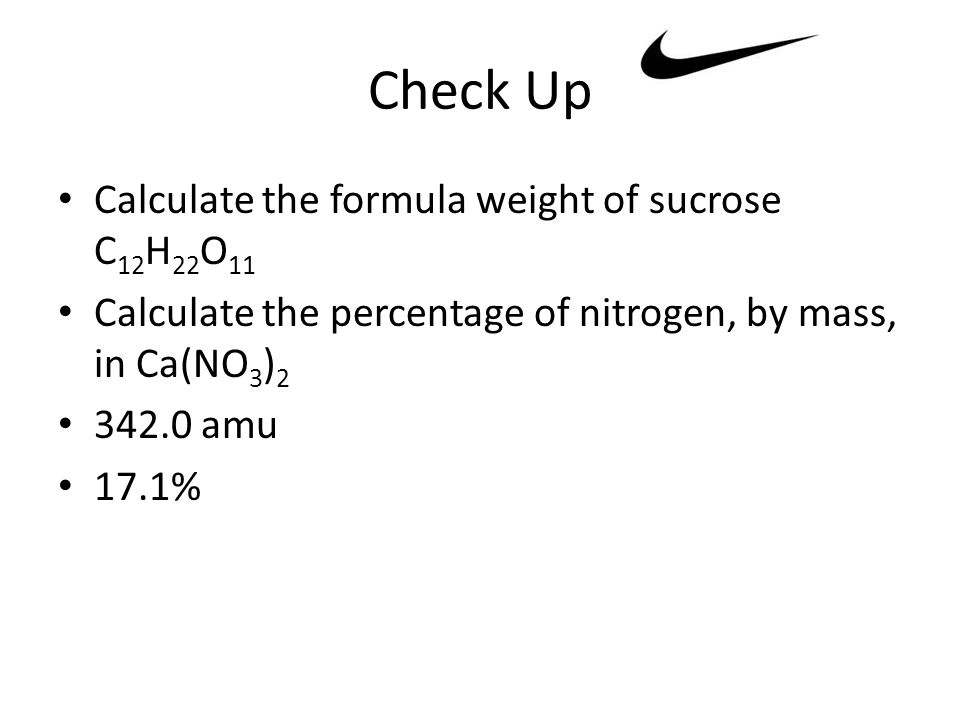 Check Up Calculate the formula weight of sucrose C 12 H 22 O 11 Calculate the percentage of nitrogen, by mass, in Ca(NO 3 ) 2 342.0 amu 17.1%
