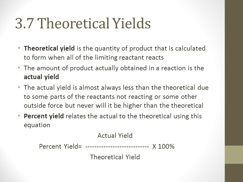 3.7 Theoretical Yields Theoretical yield is the quantity of product that is calculated to form when all of the limiting reactant reacts The amount of product actually obtained in a reaction is the actual yield The actual yield is almost always less than the theoretical due to some parts of the reactants not reacting or some other outside force but never will it be higher than the theoretical Percent yield relates the actual to the theoretical using this equation Actual Yield Percent Yield= ---------------------------- X 100% Theoretical Yield