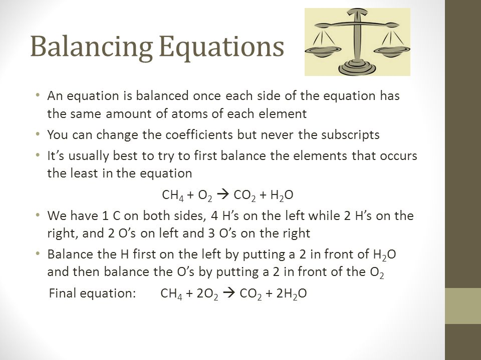 Balancing Equations An equation is balanced once each side of the equation has the same amount of atoms of each element You can change the coefficients but never the subscripts It's usually best to try to first balance the elements that occurs the least in the equation CH 4 + O 2  CO 2 + H 2 O We have 1 C on both sides, 4 H's on the left while 2 H's on the right, and 2 O's on left and 3 O's on the right Balance the H first on the left by putting a 2 in front of H 2 O and then balance the O's by putting a 2 in front of the O 2 Final equation: CH 4 + 2O 2  CO 2 + 2H 2 O