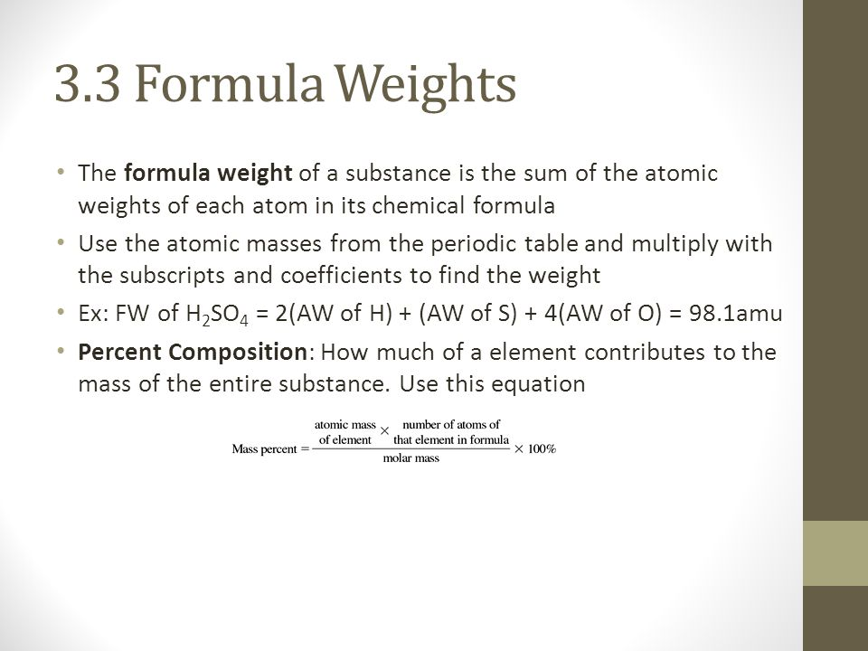3.3 Formula Weights The formula weight of a substance is the sum of the atomic weights of each atom in its chemical formula Use the atomic masses from the periodic table and multiply with the subscripts and coefficients to find the weight Ex: FW of H 2 SO 4 = 2(AW of H) + (AW of S) + 4(AW of O) = 98.1amu Percent Composition: How much of a element contributes to the mass of the entire substance.