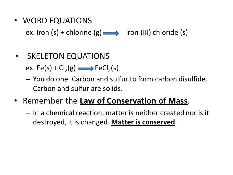 WORD EQUATIONS ex. Iron (s) + chlorine (g) iron (III) chloride (s) SKELETON EQUATIONS ex.