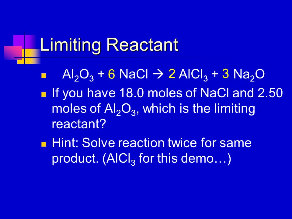 Limiting Reactant Al 2 O 3 + NaCl  AlCl 3 + Na 2 O If you have 18.0 moles of NaCl and 2.50 moles of Al 2 O 3, which is the limiting reactant? Hint: S